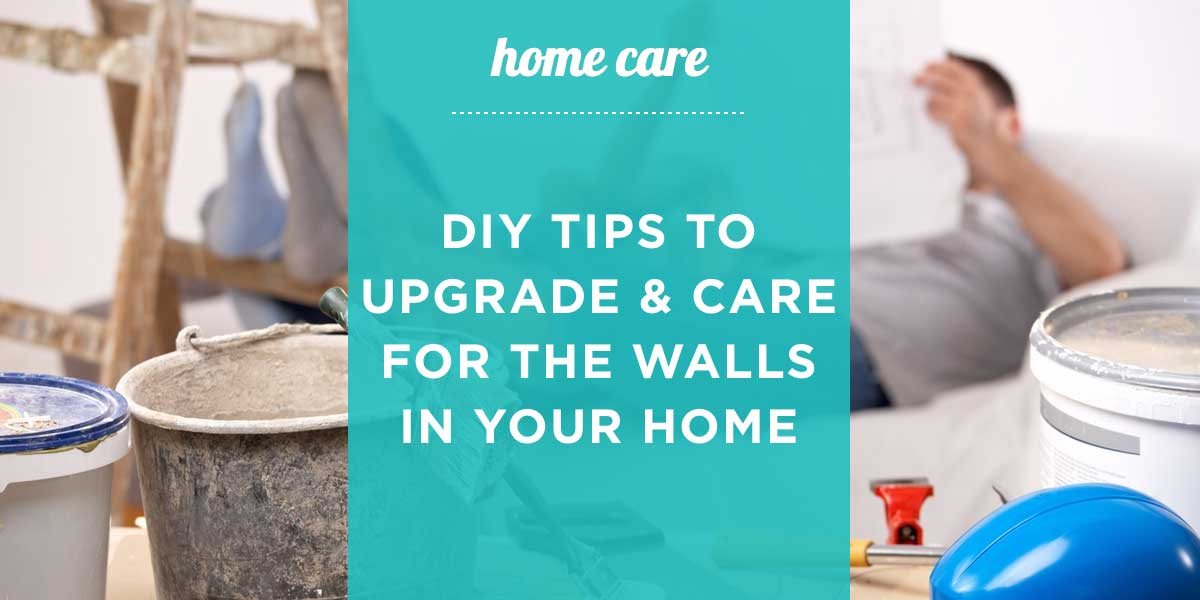 Home Care - DIY Tips to Upgrade and Care for the Walls in Your Home