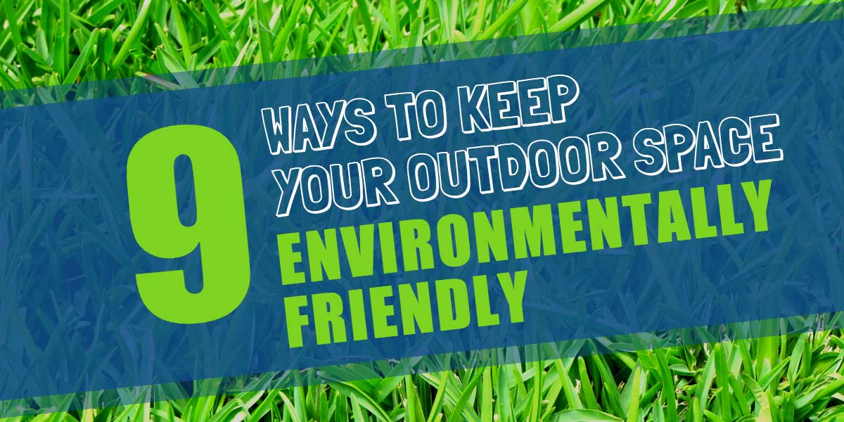Going Green Outdoors - 9 Ways to Keep Your Outdoor Space Environmentally Friendly