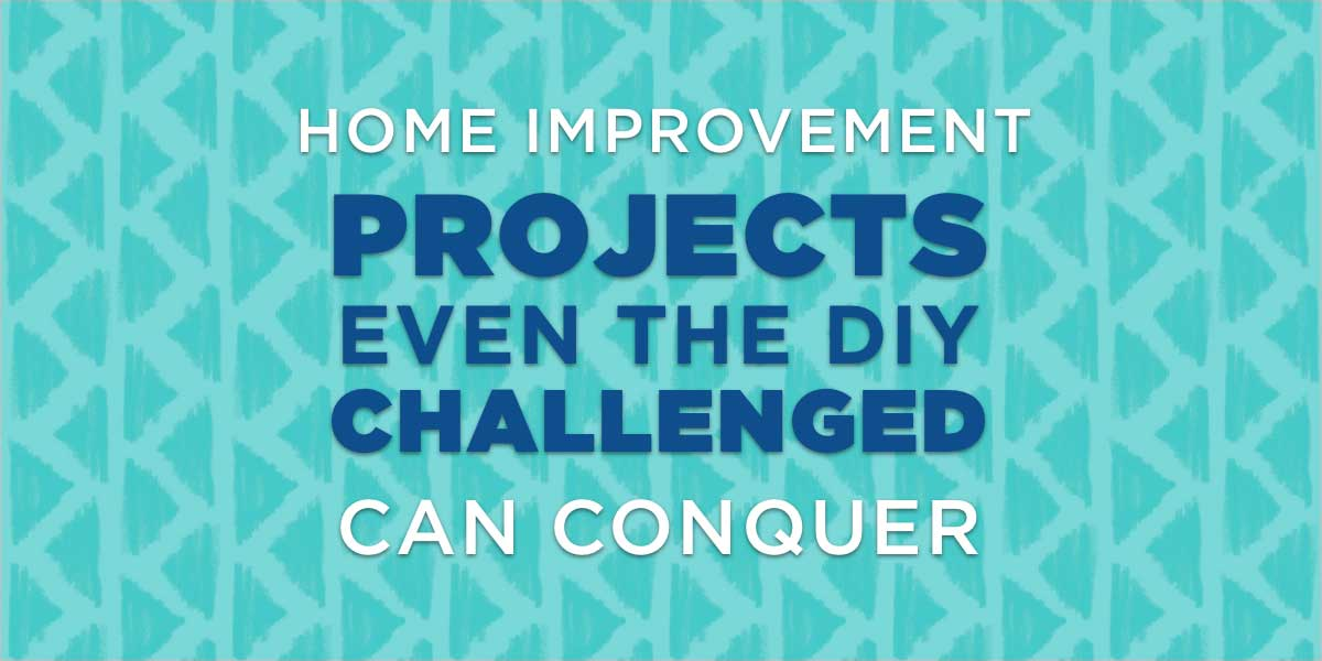 Home Improvement Projects Even the DIY Challenged Can Conquer