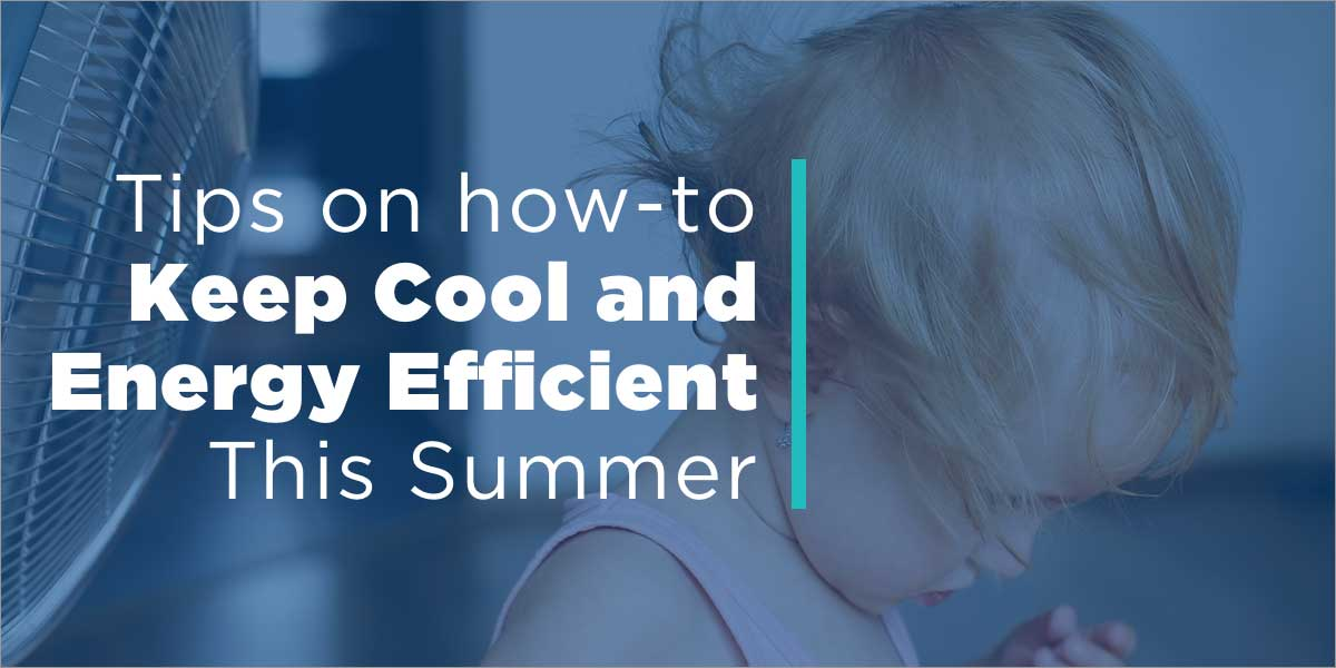 Tips on How-to Stay Cool and Energy Efficient This Summer